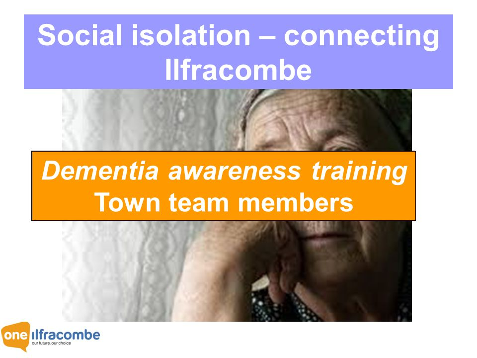 Social isolation – connecting Ilfracombe Happiness survey Residents engaged growing old in our town Dementia awareness training -2 trainers trained Dementia awareness training 20 frontline workers Dementia awareness training 9 businesses Dementia awareness training 39 individuals Dementia awareness training Town team members