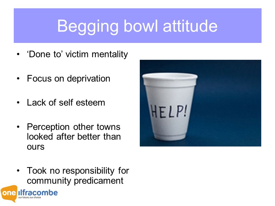 Begging bowl attitude 'Done to' victim mentality Focus on deprivation Lack of self esteem Perception other towns looked after better than ours Took no responsibility for community predicament