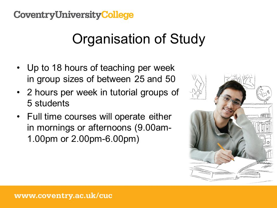 Organisation of Study Up to 18 hours of teaching per week in group sizes of between 25 and 50 2 hours per week in tutorial groups of 5 students Full time courses will operate either in mornings or afternoons (9.00am- 1.00pm or 2.00pm-6.00pm)