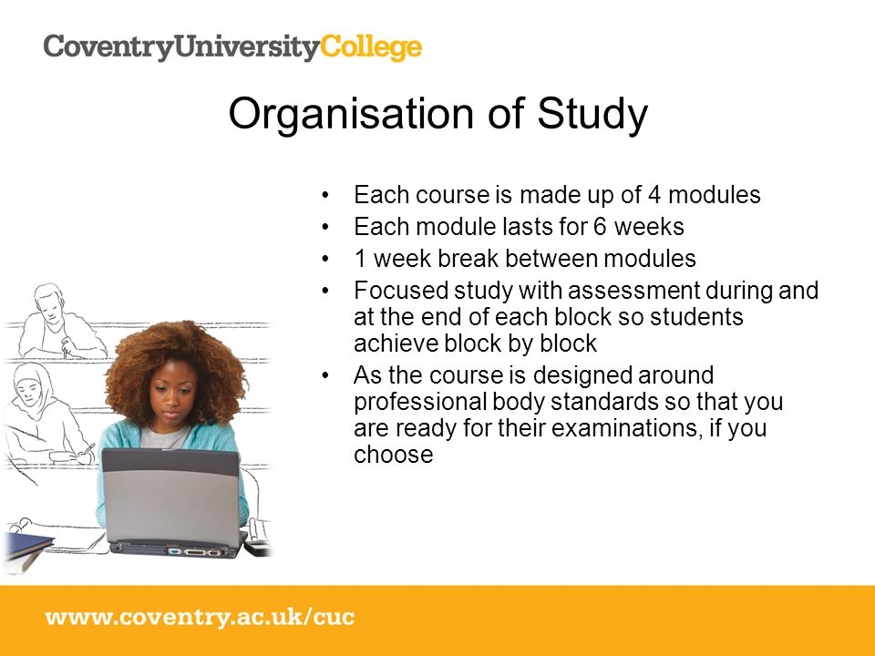 Organisation of Study Each course is made up of 4 modules Each module lasts for 6 weeks 1 week break between modules Focused study with assessment during and at the end of each block so students achieve block by block As the course is designed around professional body standards so that you are ready for their examinations, if you choose
