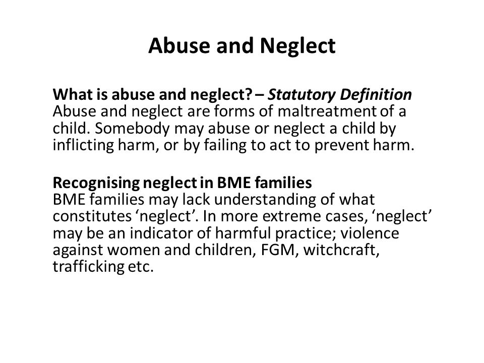 Abuse and Neglect What is abuse and neglect? – Statutory Definition Abuse and neglect are forms of maltreatment of a child. Somebody may abuse or negl