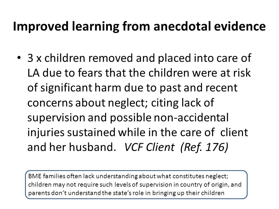 Improved learning from anecdotal evidence 3 x children removed and placed into care of LA due to fears that the children were at risk of significant h