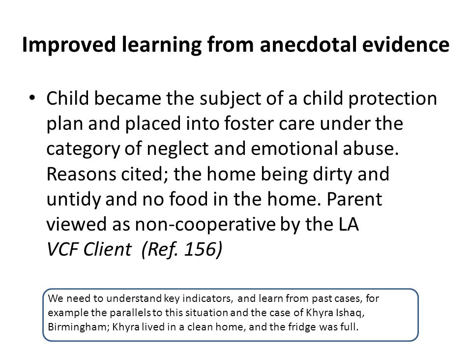 Improved learning from anecdotal evidence Child became the subject of a child protection plan and placed into foster care under the category of neglec