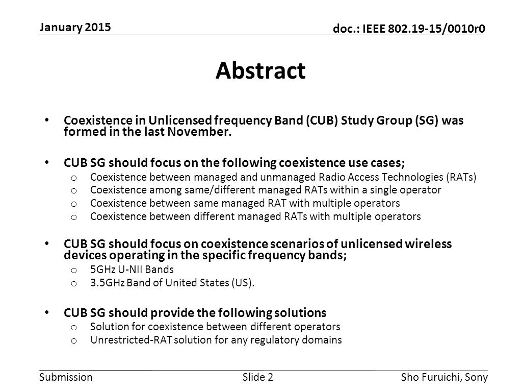 Submission doc.: IEEE 802.19-15/0010r0 January 2015 Sho Furuichi, SonySlide 2 Abstract Coexistence in Unlicensed frequency Band (CUB) Study Group (SG) was formed in the last November.