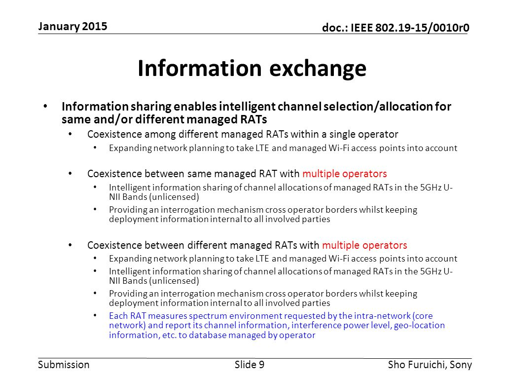 Submission doc.: IEEE 802.19-15/0010r0 Information exchange Information sharing enables intelligent channel selection/allocation for same and/or different managed RATs Coexistence among different managed RATs within a single operator Expanding network planning to take LTE and managed Wi-Fi access points into account Coexistence between same managed RAT with multiple operators Intelligent information sharing of channel allocations of managed RATs in the 5GHz U- NII Bands (unlicensed) Providing an interrogation mechanism cross operator borders whilst keeping deployment information internal to all involved parties Coexistence between different managed RATs with multiple operators Expanding network planning to take LTE and managed Wi-Fi access points into account Intelligent information sharing of channel allocations of managed RATs in the 5GHz U- NII Bands (unlicensed) Providing an interrogation mechanism cross operator borders whilst keeping deployment information internal to all involved parties Each RAT measures spectrum environment requested by the intra-network (core network) and report its channel information, interference power level, geo-location information, etc.