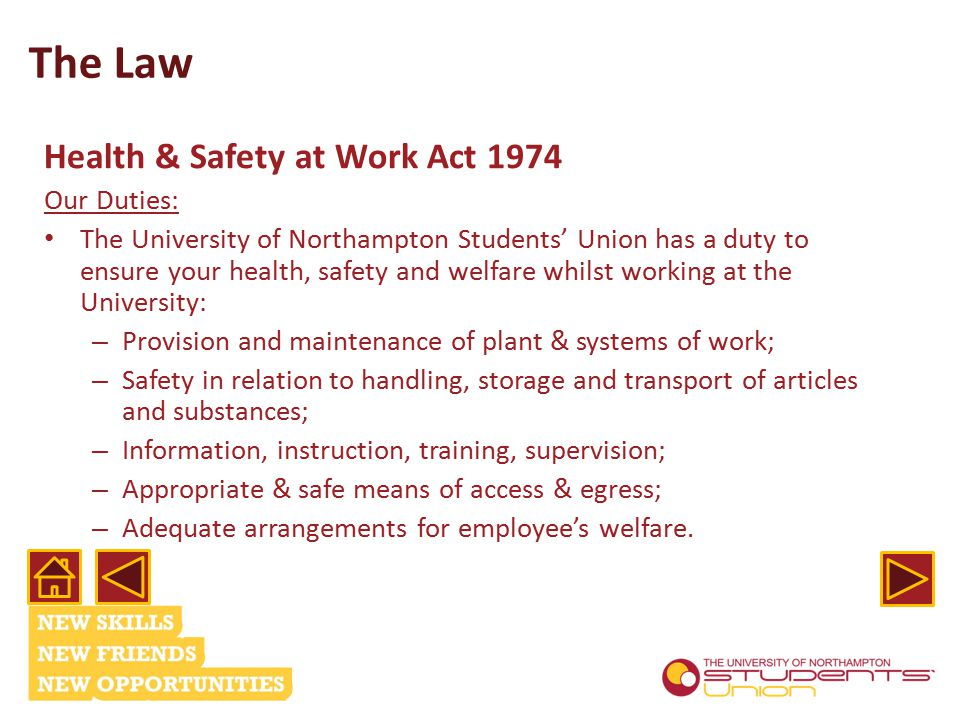 The Law Health & Safety at Work Act 1974 Our Duties: The University of Northampton Students' Union has a duty to ensure your health, safety and welfare whilst working at the University: – Provision and maintenance of plant & systems of work; – Safety in relation to handling, storage and transport of articles and substances; – Information, instruction, training, supervision; – Appropriate & safe means of access & egress; – Adequate arrangements for employee's welfare.