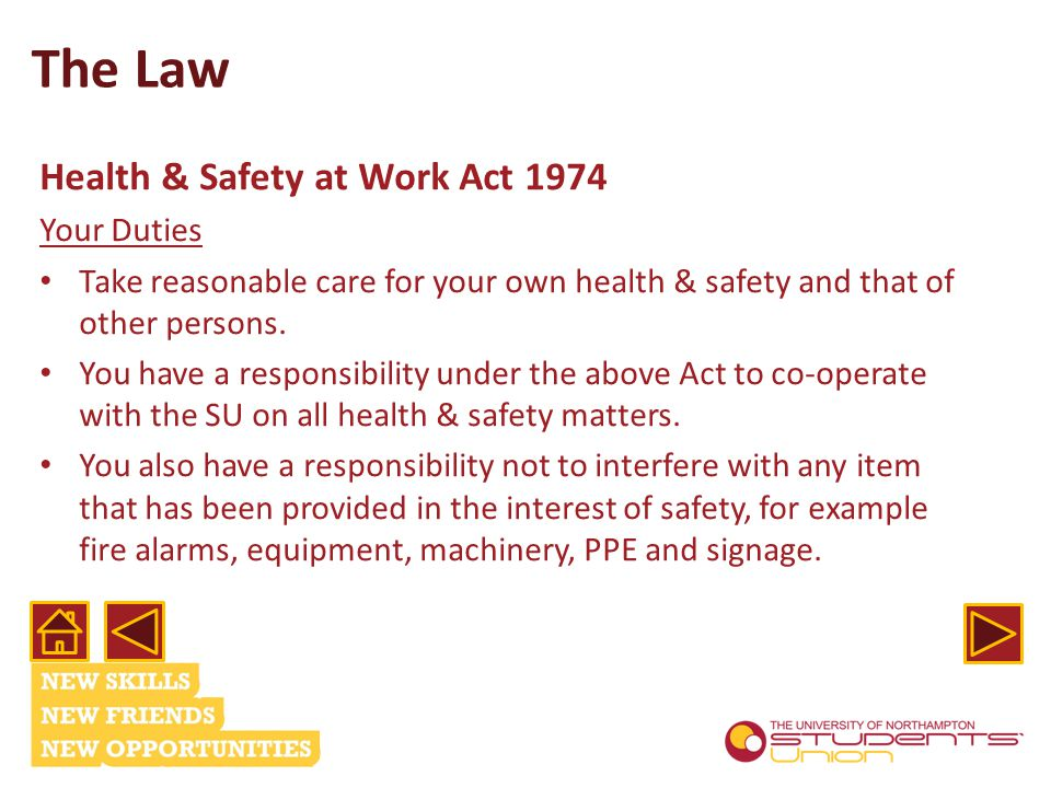 The Law Health & Safety at Work Act 1974 Your Duties Take reasonable care for your own health & safety and that of other persons.