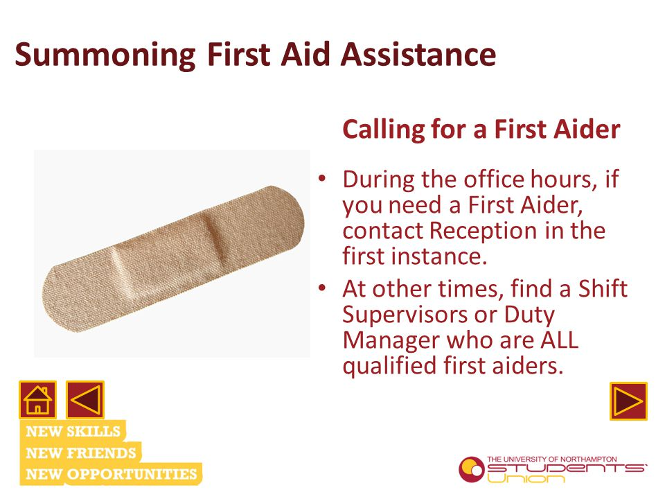 Summoning First Aid Assistance Calling for a First Aider During the office hours, if you need a First Aider, contact Reception in the first instance.