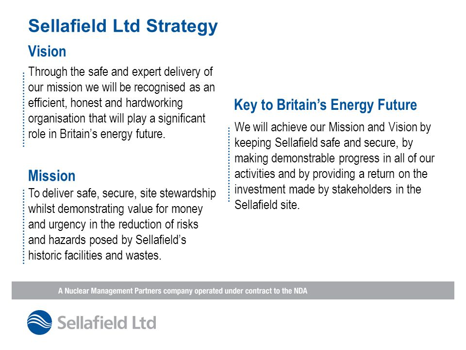 Sellafield Ltd Strategy Vision Through the safe and expert delivery of our mission we will be recognised as an efficient, honest and hardworking organ
