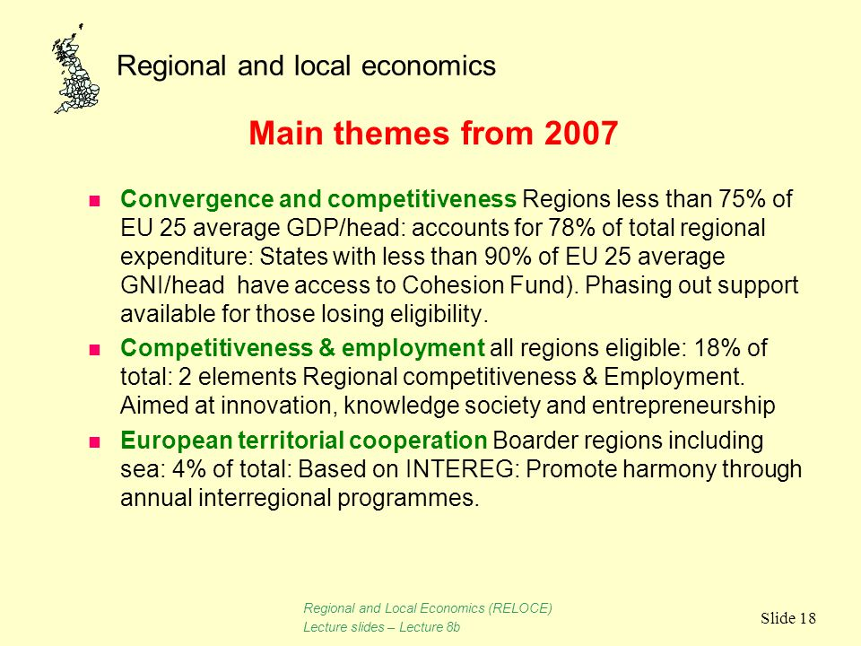 Regional and local economics Slide 18 Main themes from 2007 n Convergence and competitiveness Regions less than 75% of EU 25 average GDP/head: account