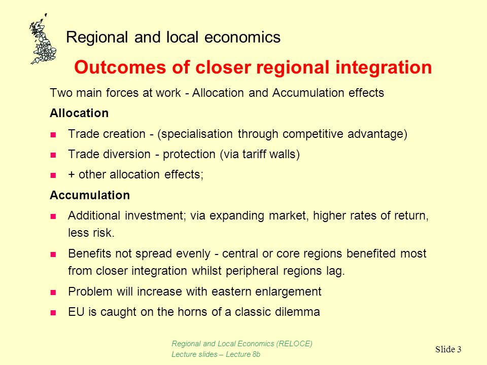 Regional and local economics Slide 3 Two main forces at work - Allocation and Accumulation effects Allocation n Trade creation - (specialisation throu