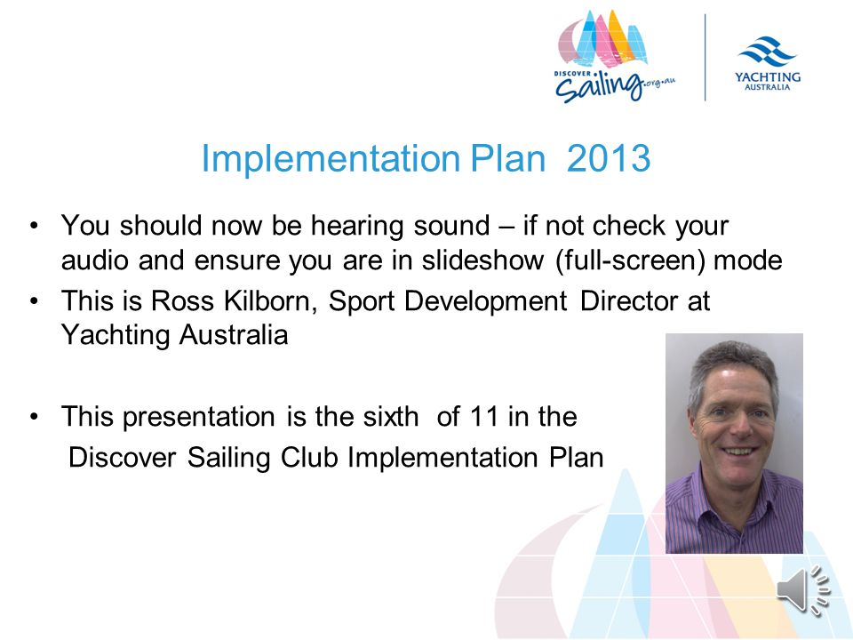 Implementation Plan 2013 You should now be hearing sound – if not check your audio and ensure you are in slideshow (full-screen) mode This is Ross Kilborn, Sport Development Director at Yachting Australia This presentation is the sixth of 11 in the Discover Sailing Club Implementation Plan