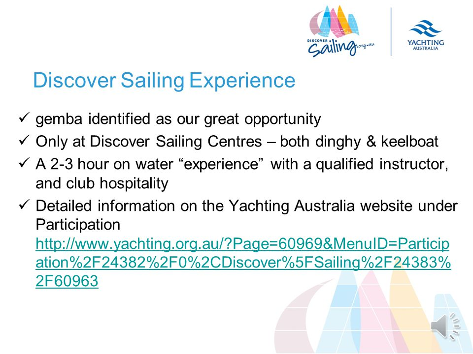 Discover Sailing Experience gemba identified as our great opportunity Only at Discover Sailing Centres – both dinghy & keelboat A 2-3 hour on water experience with a qualified instructor, and club hospitality Detailed information on the Yachting Australia website under Participation http://www.yachting.org.au/?Page=60969&MenuID=Particip ation%2F24382%2F0%2CDiscover%5FSailing%2F24383% 2F60963 http://www.yachting.org.au/?Page=60969&MenuID=Particip ation%2F24382%2F0%2CDiscover%5FSailing%2F24383% 2F60963