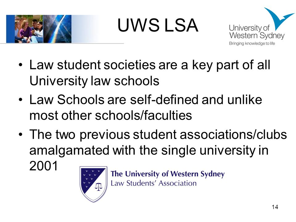 UWS LSA Law student societies are a key part of all University law schools Law Schools are self-defined and unlike most other schools/faculties The two previous student associations/clubs amalgamated with the single university in 2001 14