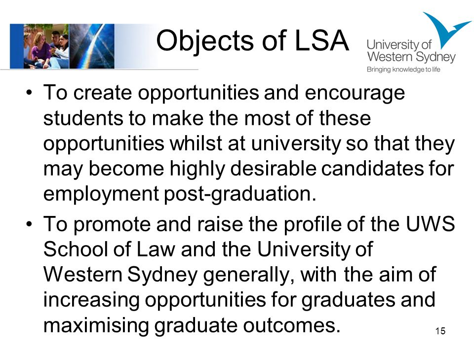 Objects of LSA To create opportunities and encourage students to make the most of these opportunities whilst at university so that they may become highly desirable candidates for employment post-graduation.