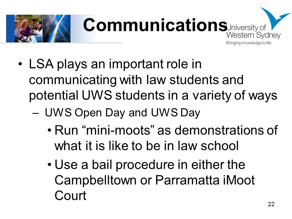Communications LSA plays an important role in communicating with law students and potential UWS students in a variety of ways – UWS Open Day and UWS Day Run mini-moots as demonstrations of what it is like to be in law school Use a bail procedure in either the Campbelltown or Parramatta iMoot Court 22