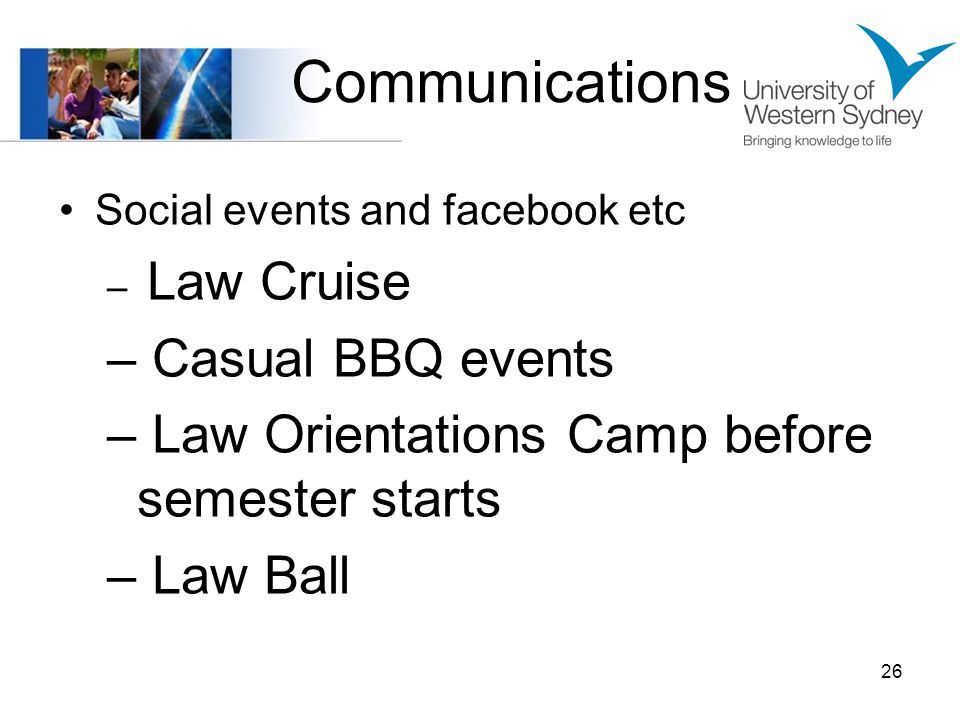Communications Social events and facebook etc – Law Cruise – Casual BBQ events – Law Orientations Camp before semester starts – Law Ball 26