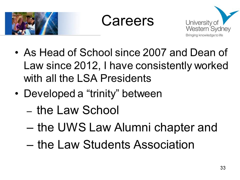 Careers As Head of School since 2007 and Dean of Law since 2012, I have consistently worked with all the LSA Presidents Developed a trinity between – the Law School – the UWS Law Alumni chapter and – the Law Students Association 33