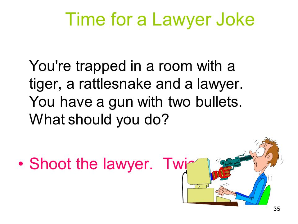 Time for a Lawyer Joke You re trapped in a room with a tiger, a rattlesnake and a lawyer.