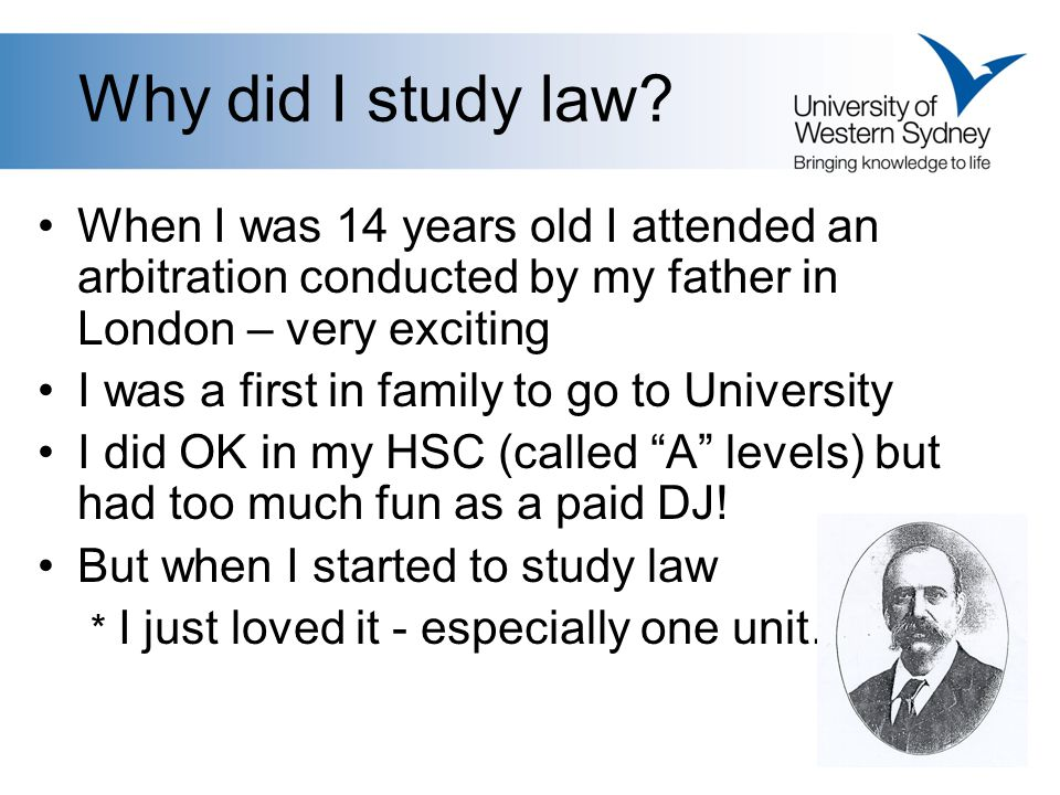 Why did I study law? When I was 14 years old I attended an arbitration conducted by my father in London – very exciting I was a first in family to go