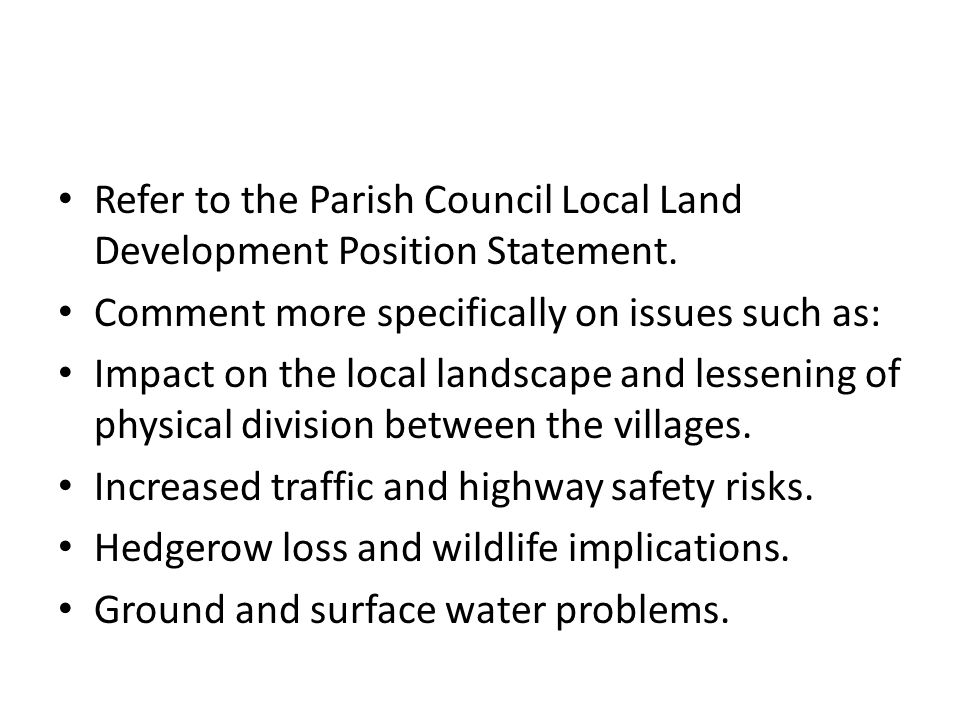 Refer to the Parish Council Local Land Development Position Statement. Comment more specifically on issues such as: Impact on the local landscape and