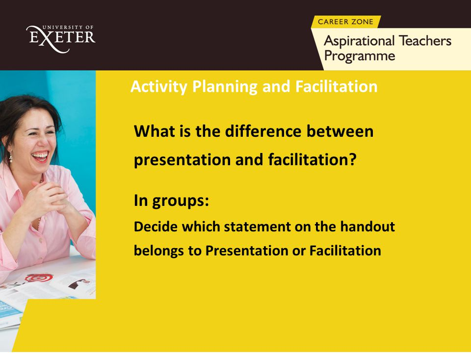 What is the difference between presentation and facilitation? In groups: Decide which statement on the handout belongs to Presentation or Facilitation