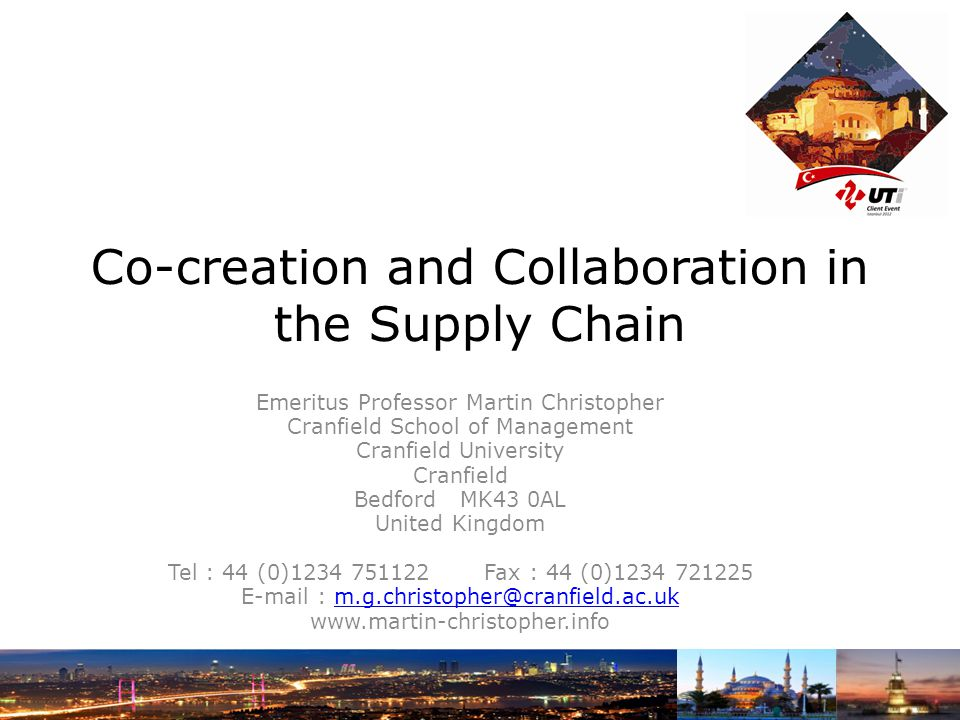 Co-creation and Collaboration in the Supply Chain Emeritus Professor Martin Christopher Cranfield School of Management Cranfield University Cranfield Bedford MK43 0AL United Kingdom Tel : 44 (0)1234 751122 Fax : 44 (0)1234 721225 E-mail : m.g.christopher@cranfield.ac.ukm.g.christopher@cranfield.ac.uk www.martin-christopher.info