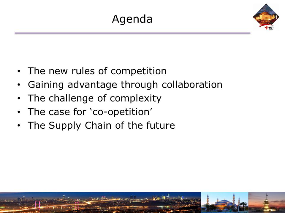 Agenda The new rules of competition Gaining advantage through collaboration The challenge of complexity The case for 'co-opetition' The Supply Chain of the future 2