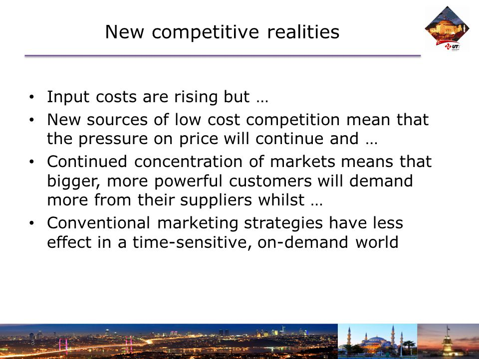 3 New competitive realities Input costs are rising but … New sources of low cost competition mean that the pressure on price will continue and … Continued concentration of markets means that bigger, more powerful customers will demand more from their suppliers whilst … Conventional marketing strategies have less effect in a time-sensitive, on-demand world