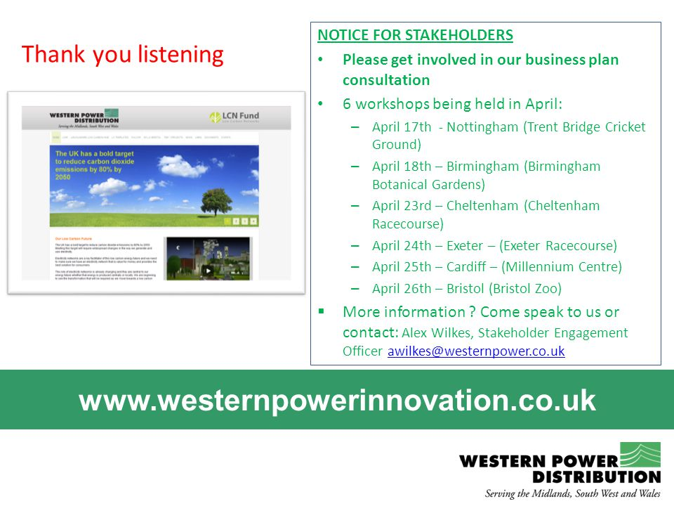 www.westernpowerinnovation.co.uk NOTICE FOR STAKEHOLDERS Please get involved in our business plan consultation 6 workshops being held in April: – Apri