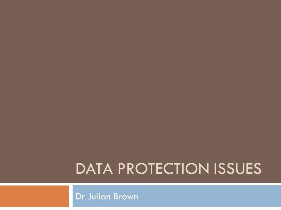 DATA PROTECTION ISSUES Dr Julian Brown