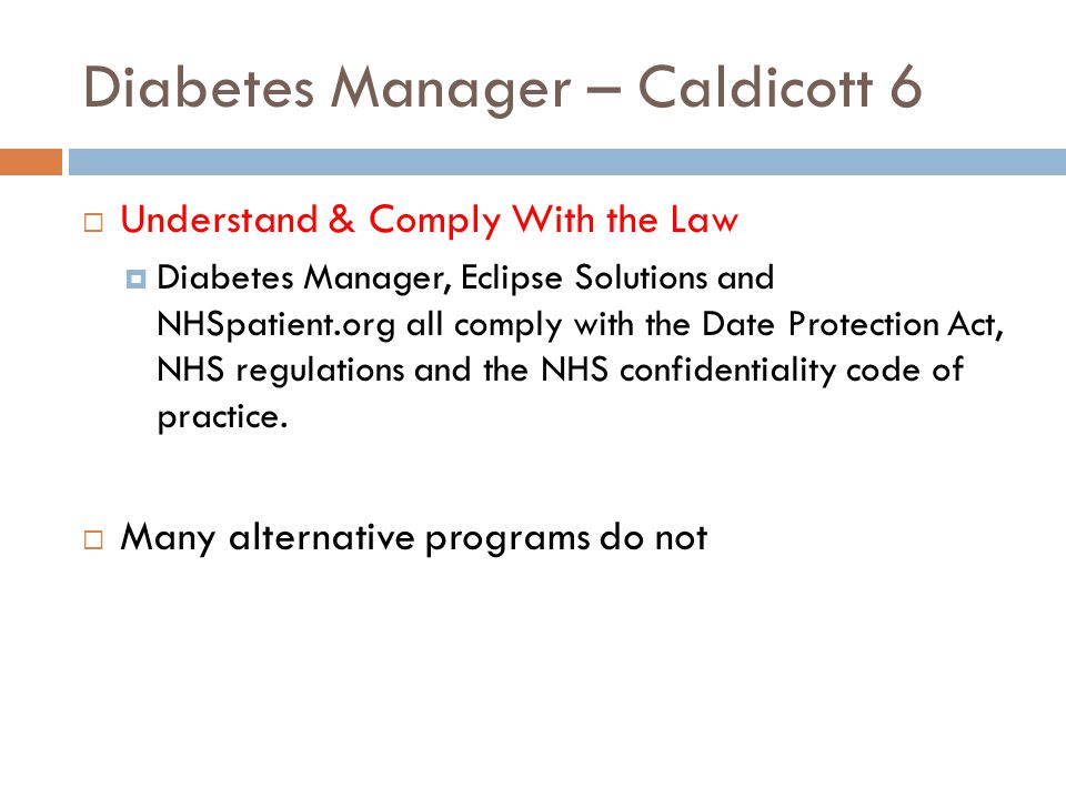 Diabetes Manager – Caldicott 6  Understand & Comply With the Law  Diabetes Manager, Eclipse Solutions and NHSpatient.org all comply with the Date Protection Act, NHS regulations and the NHS confidentiality code of practice.