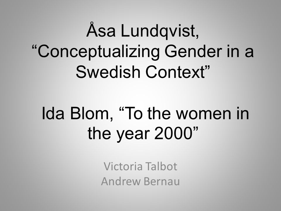 Åsa Lundqvist, Conceptualizing Gender in a Swedish Context Ida Blom, To the women in the year 2000 Victoria Talbot Andrew Bernau