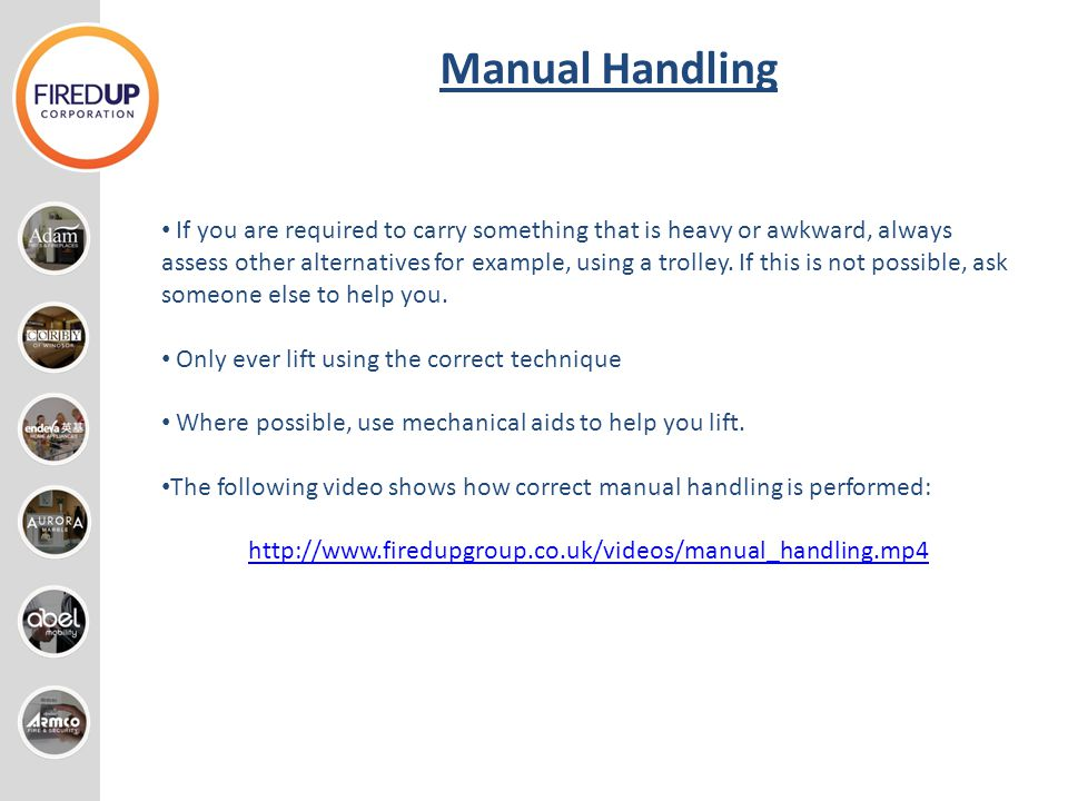 Manual Handling If you are required to carry something that is heavy or awkward, always assess other alternatives for example, using a trolley. If thi