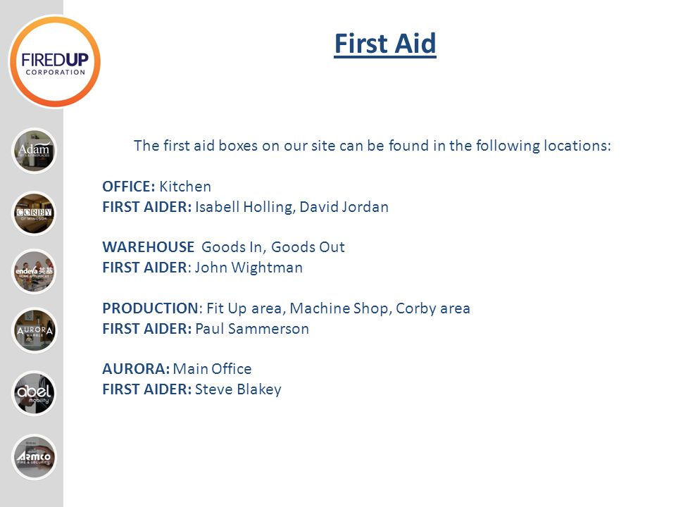 First Aid The first aid boxes on our site can be found in the following locations: OFFICE: Kitchen FIRST AIDER: Isabell Holling, David Jordan WAREHOUS