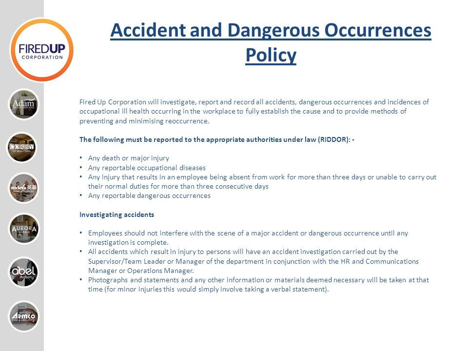 Accident and Dangerous Occurrences Policy Fired Up Corporation will investigate, report and record all accidents, dangerous occurrences and incidences