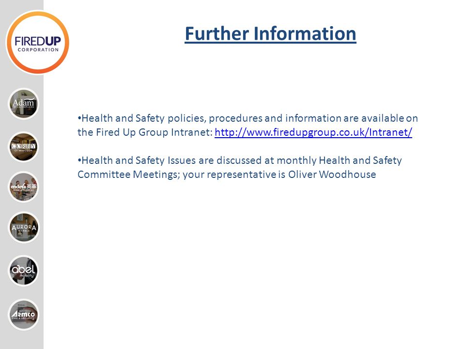 Further Information Health and Safety policies, procedures and information are available on the Fired Up Group Intranet: http://www.firedupgroup.co.uk