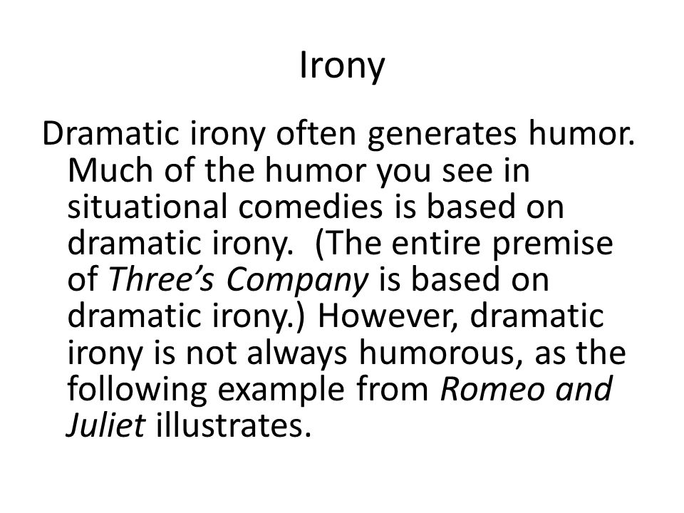 Irony Dramatic irony often generates humor. Much of the humor you see in situational comedies is based on dramatic irony. (The entire premise of Three