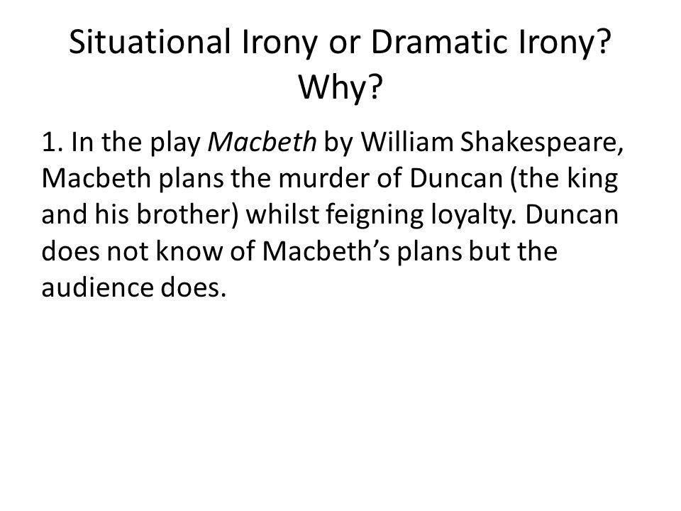 Situational Irony or Dramatic Irony? Why? 1. In the play Macbeth by William Shakespeare, Macbeth plans the murder of Duncan (the king and his brother)