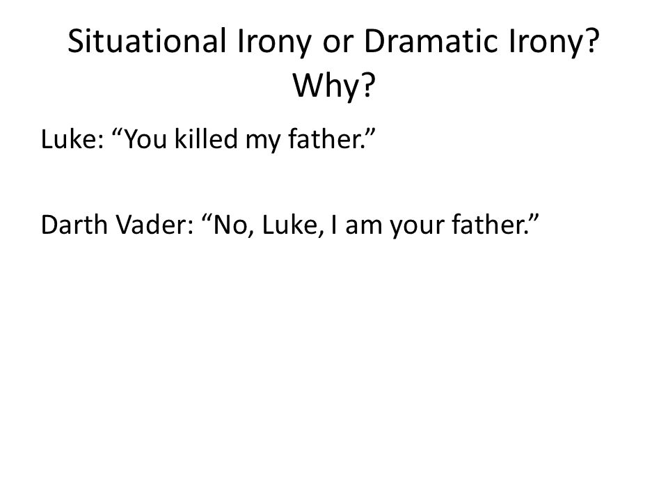 "Situational Irony or Dramatic Irony? Why? Luke: ""You killed my father."" Darth Vader: ""No, Luke, I am your father."""