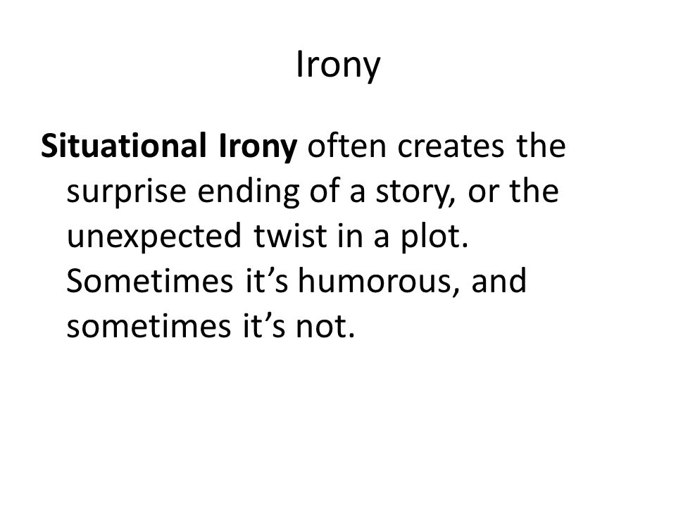 Irony Situational Irony often creates the surprise ending of a story, or the unexpected twist in a plot. Sometimes it's humorous, and sometimes it's n