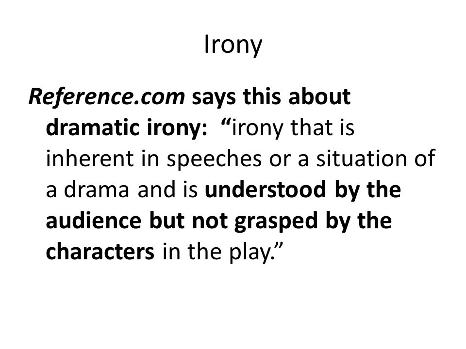 Irony Because of their lack of knowledge, characters may say or do things that are contrary to what a situation would ordinarily demand.