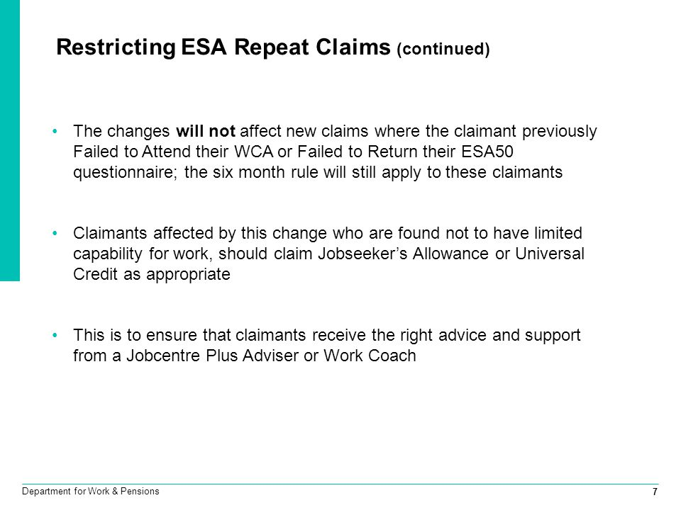 7 Department for Work & Pensions Restricting ESA Repeat Claims (continued) The changes will not affect new claims where the claimant previously Failed