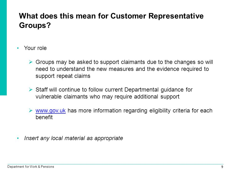 9 Department for Work & Pensions What does this mean for Customer Representative Groups? Your role  Groups may be asked to support claimants due to t