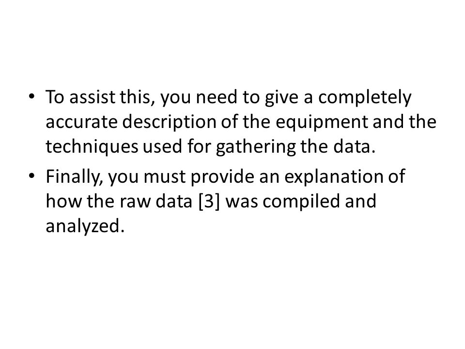 To assist this, you need to give a completely accurate description of the equipment and the techniques used for gathering the data. Finally, you must