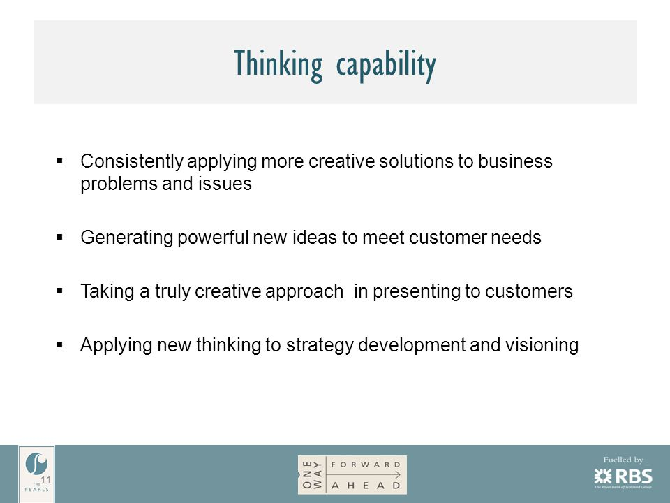 Thinking capability  Consistently applying more creative solutions to business problems and issues  Generating powerful new ideas to meet customer needs  Taking a truly creative approach in presenting to customers  Applying new thinking to strategy development and visioning 11