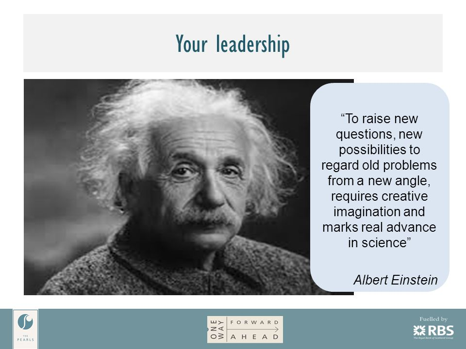 Your leadership To raise new questions, new possibilities to regard old problems from a new angle, requires creative imagination and marks real advance in science Albert Einstein