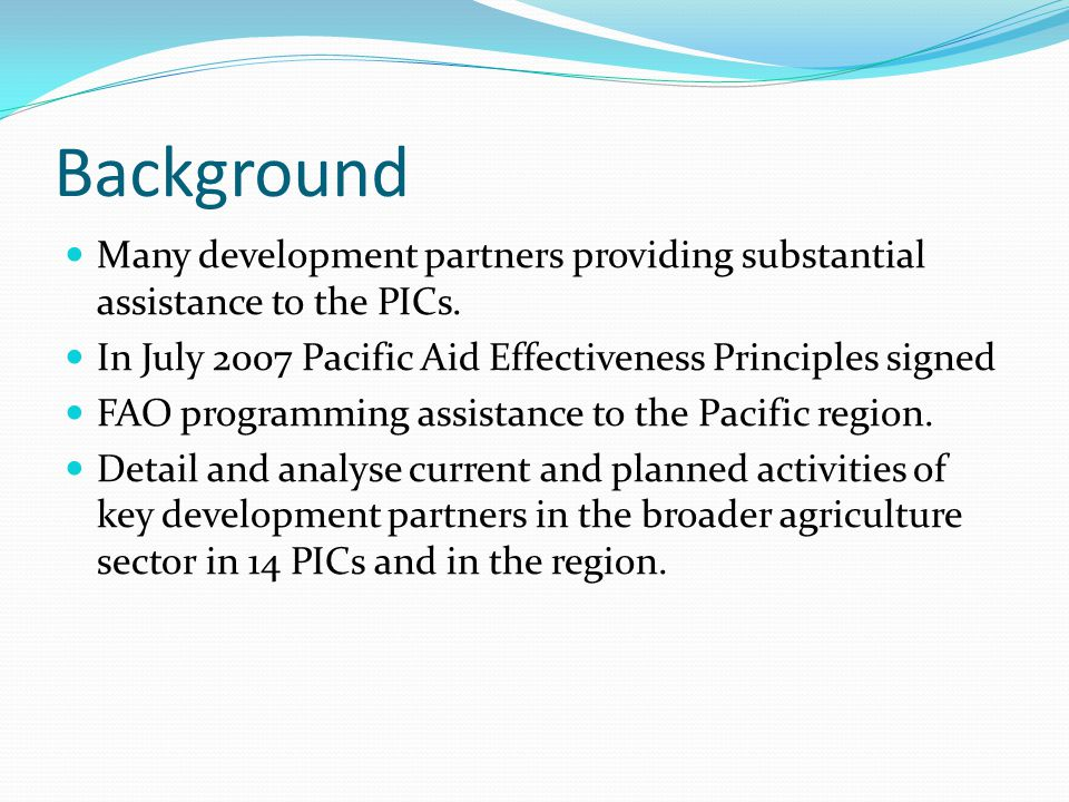 Background Many development partners providing substantial assistance to the PICs. In July 2007 Pacific Aid Effectiveness Principles signed FAO progra