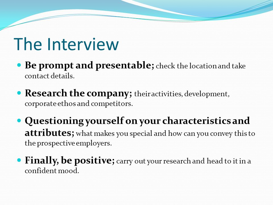 The Interview Be prompt and presentable; check the location and take contact details.