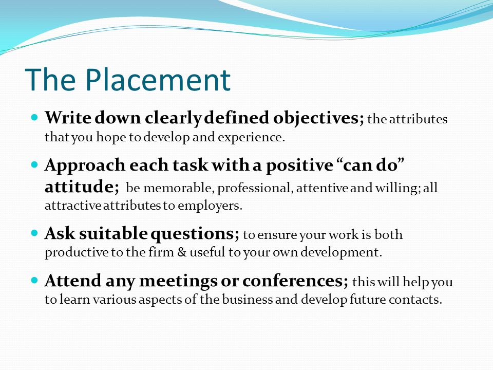 The Placement Write down clearly defined objectives; the attributes that you hope to develop and experience.